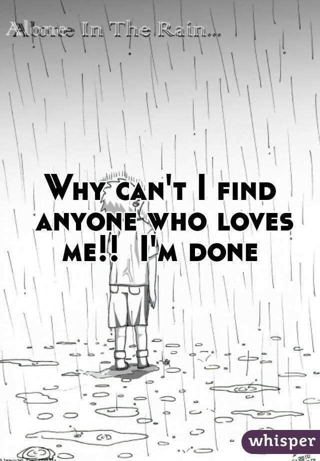 Why can't I find anyone who loves me!!  I'm done