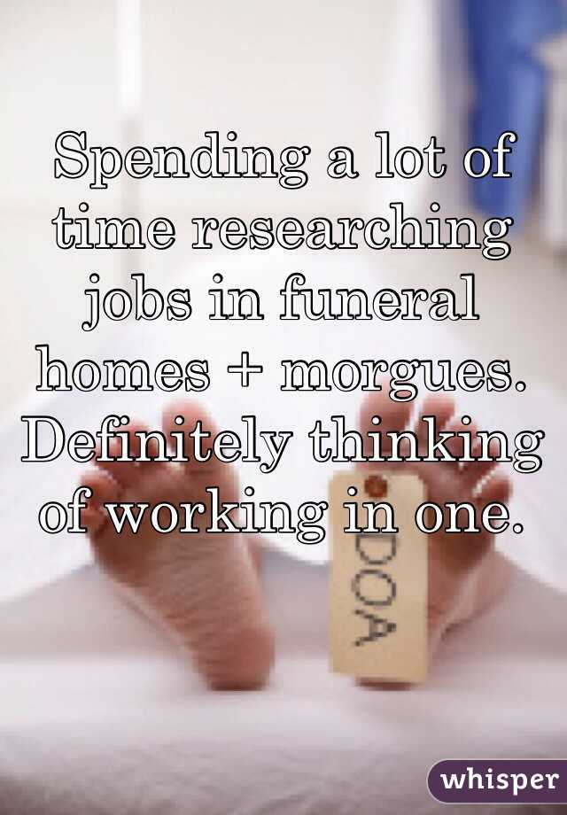 Spending a lot of time researching jobs in funeral homes + morgues. Definitely thinking of working in one.
