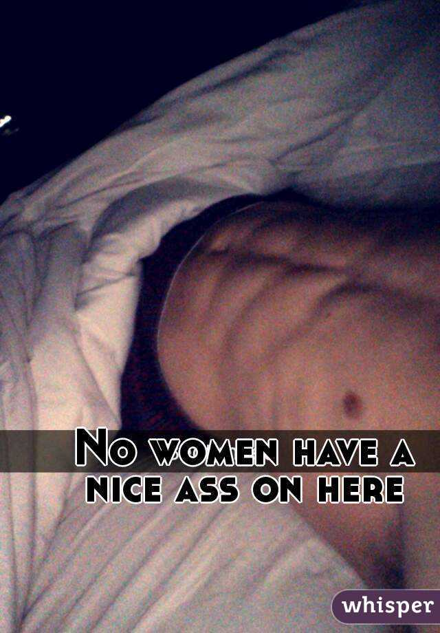 No women have a nice ass on here