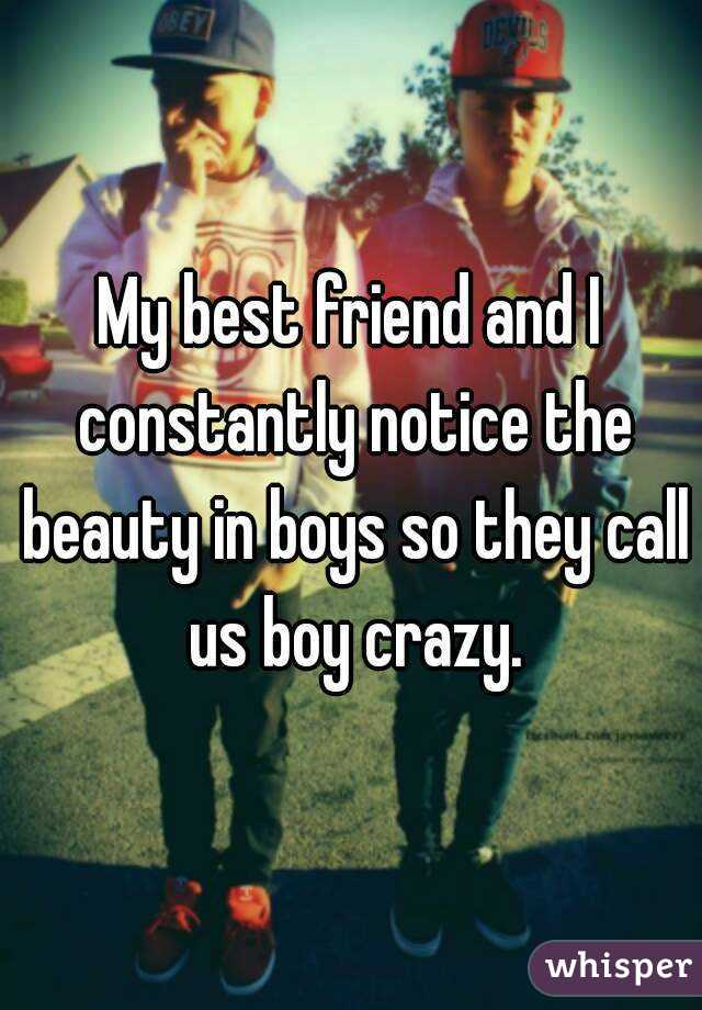 My best friend and I constantly notice the beauty in boys so they call us boy crazy.