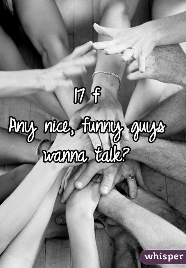 17 f  Any nice, funny guys wanna talk?