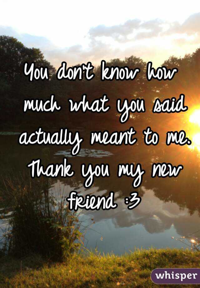 You don't know how much what you said actually meant to me. Thank you my new friend :3