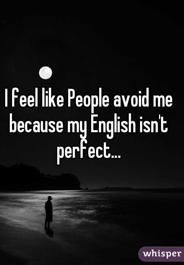 I feel like People avoid me because my English isn't perfect...