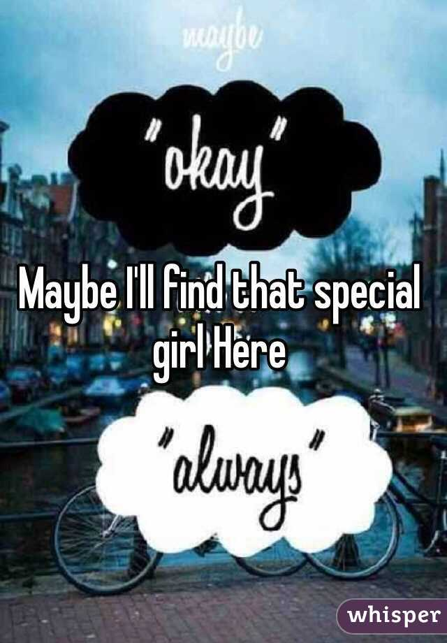 Maybe I'll find that special girl Here