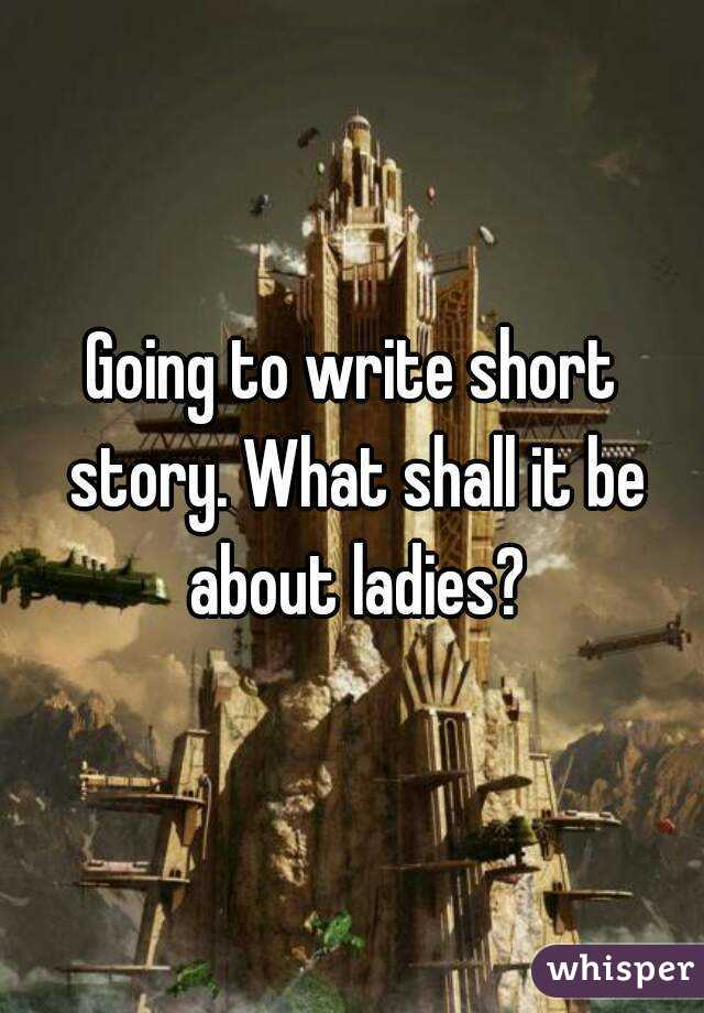 Going to write short story. What shall it be about ladies?