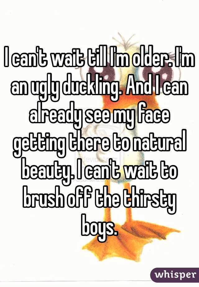 I can't wait till I'm older. I'm an ugly duckling. And I can already see my face getting there to natural beauty. I can't wait to brush off the thirsty boys.