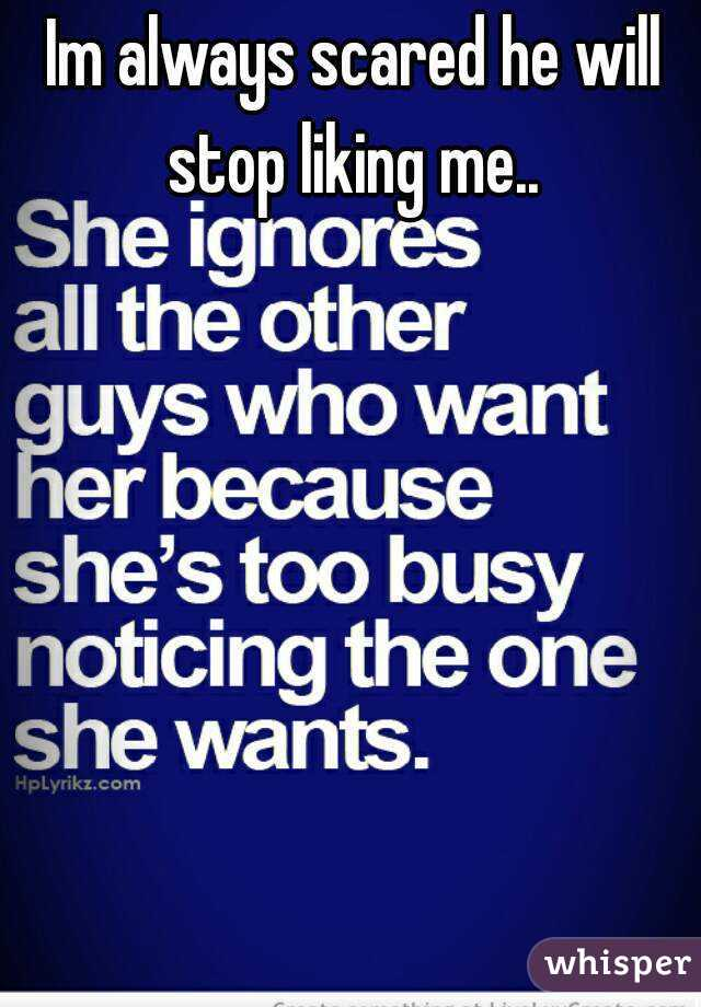 Im always scared he will stop liking me..