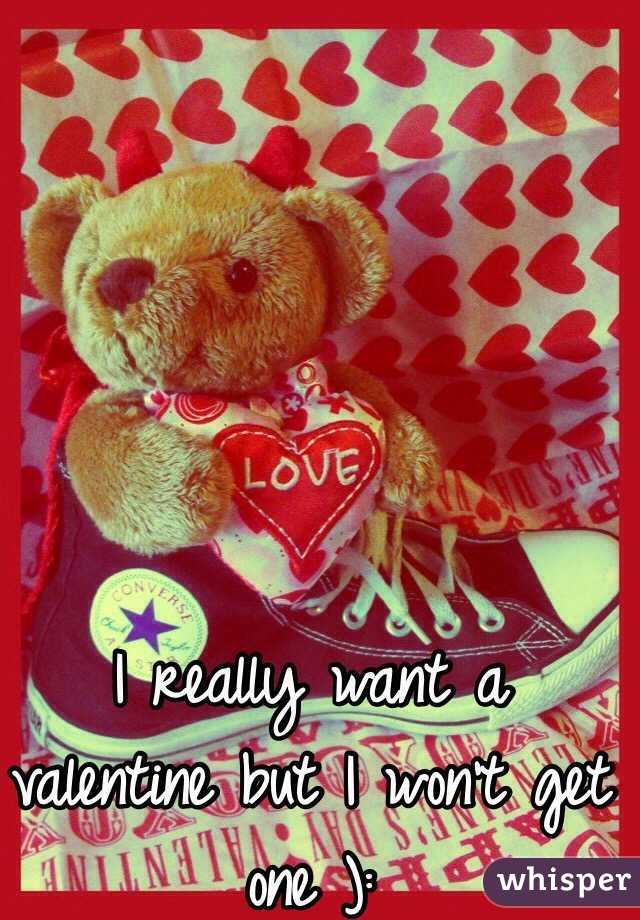 I really want a valentine but I won't get one ):