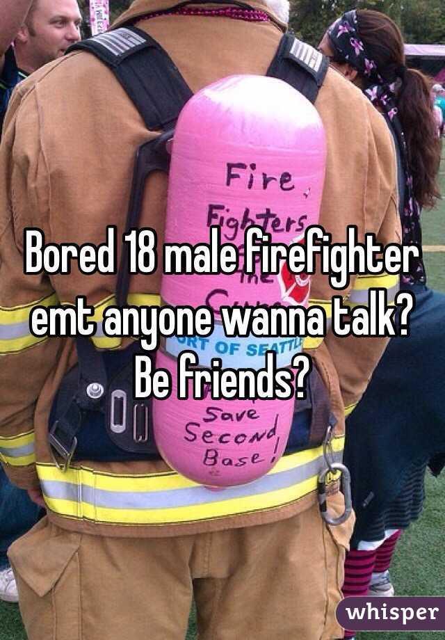 Bored 18 male firefighter emt anyone wanna talk? Be friends?