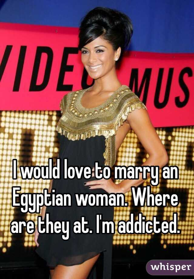 I would love to marry an Egyptian woman. Where are they at. I'm addicted.