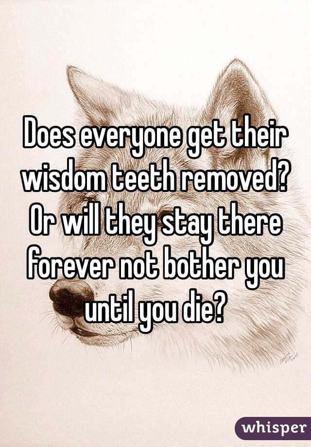 Does everyone get their wisdom teeth removed? Or will they stay there forever not bother you until you die?