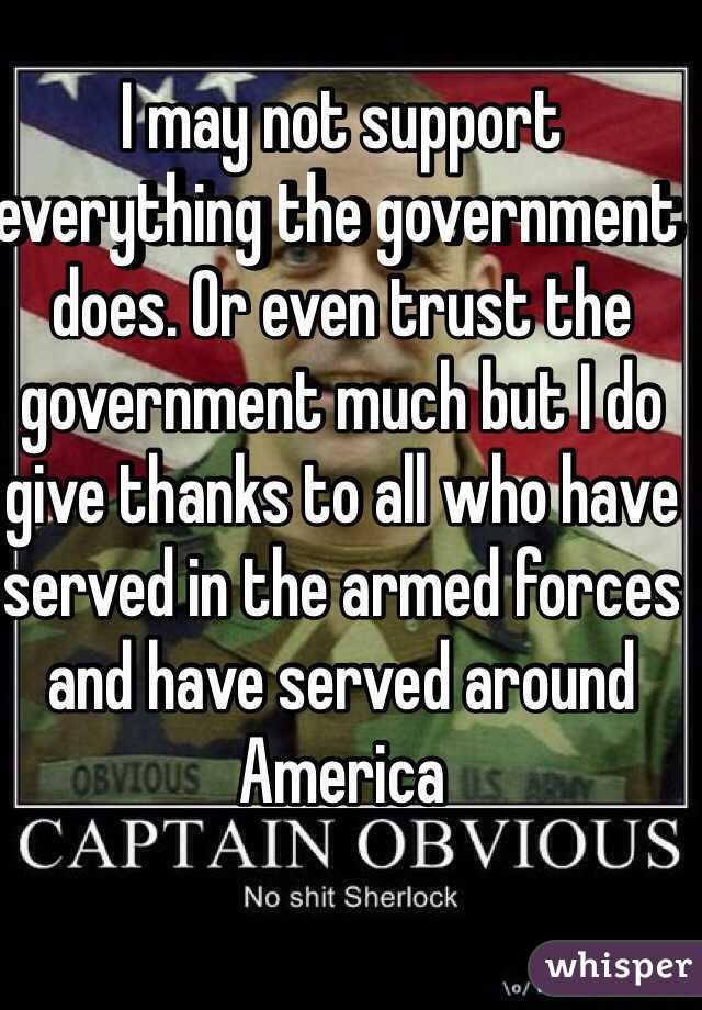 I may not support everything the government does. Or even trust the government much but I do give thanks to all who have served in the armed forces and have served around America
