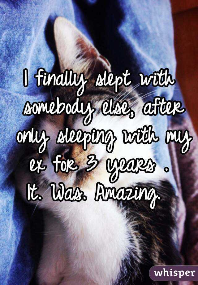 I finally slept with somebody else, after only sleeping with my ex for 3 years .  It. Was. Amazing.