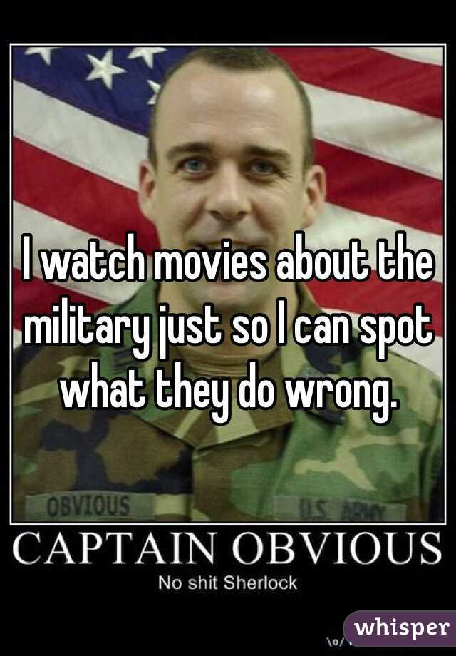 I watch movies about the military just so I can spot what they do wrong.