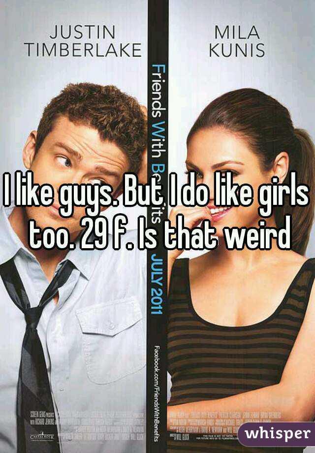 I like guys. But I do like girls too. 29 f. Is that weird