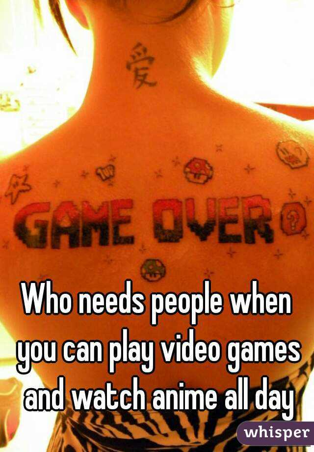 Who needs people when you can play video games and watch anime all day