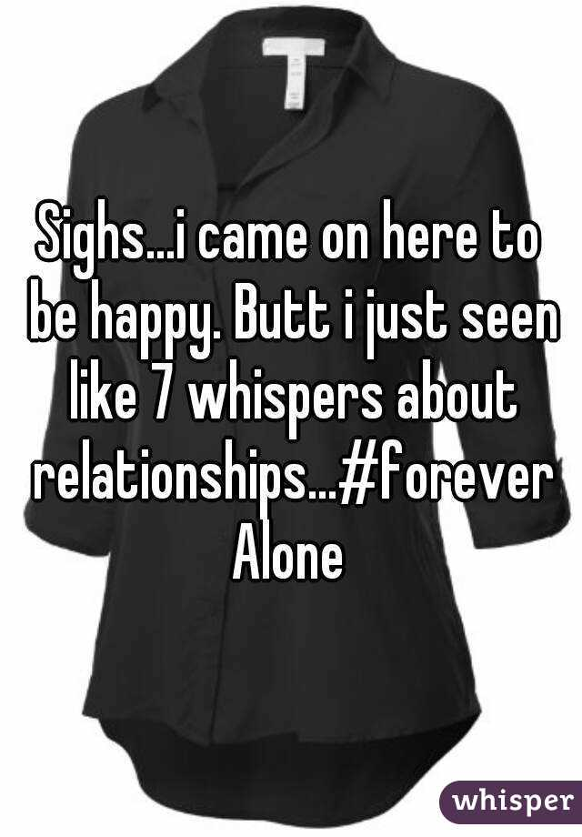 Sighs...i came on here to be happy. Butt i just seen like 7 whispers about relationships...#foreverAlone