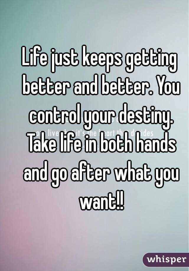 Life just keeps getting better and better. You control your destiny. Take life in both hands and go after what you want!!