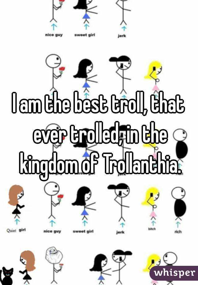 I am the best troll, that ever trolled, in the kingdom of Trollanthia.