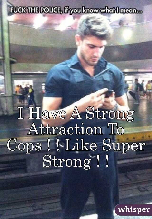 I Have A Strong Attraction To Cops ! ! Like Super Strong ! !