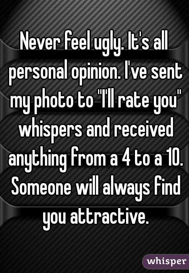 """Never feel ugly. It's all personal opinion. I've sent my photo to """"I'll rate you"""" whispers and received anything from a 4 to a 10. Someone will always find you attractive."""