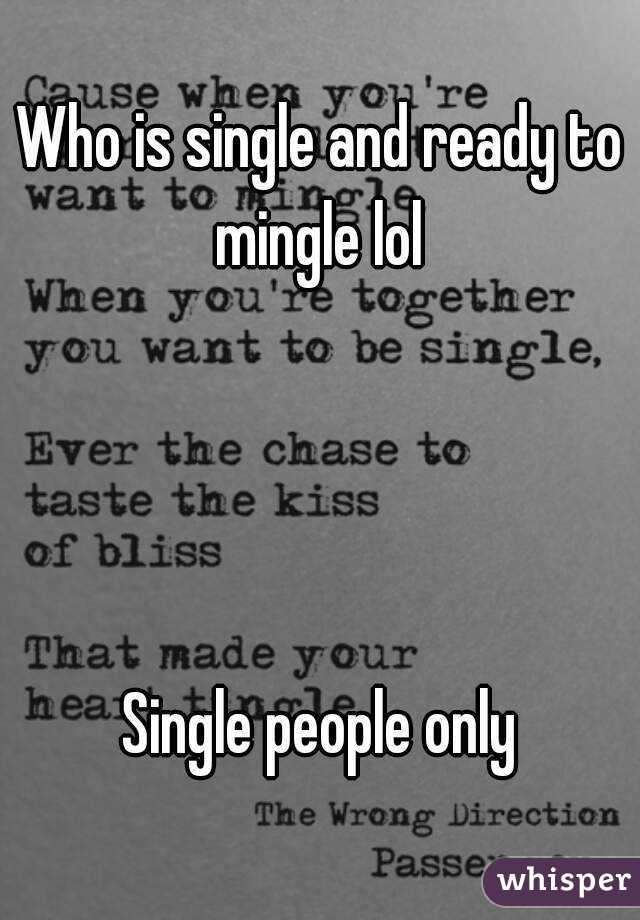 Who is single and ready to mingle lol      Single people only