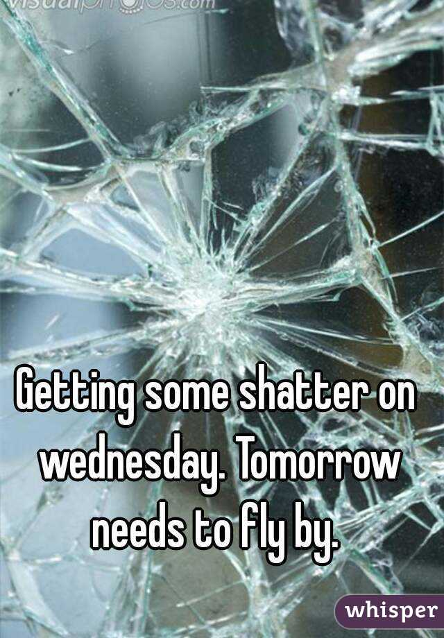 Getting some shatter on wednesday. Tomorrow needs to fly by.