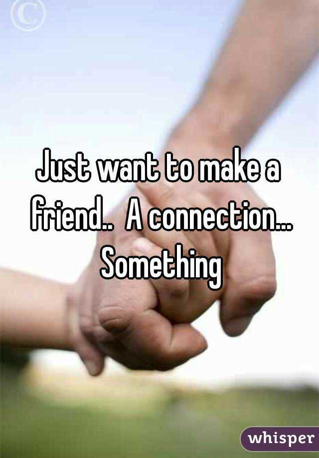 Just want to make a friend..  A connection... Something