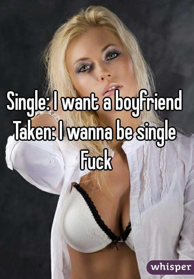 Single: I want a boyfriend  Taken: I wanna be single  Fuck