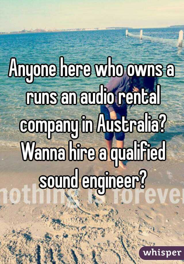 Anyone here who owns a runs an audio rental company in Australia? Wanna hire a qualified sound engineer?