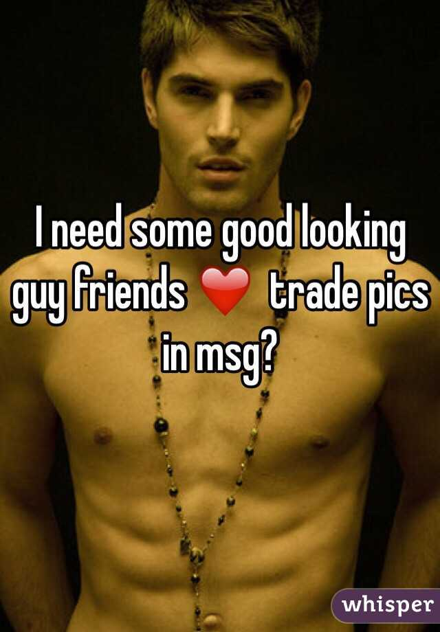 I need some good looking guy friends ❤️  trade pics in msg?
