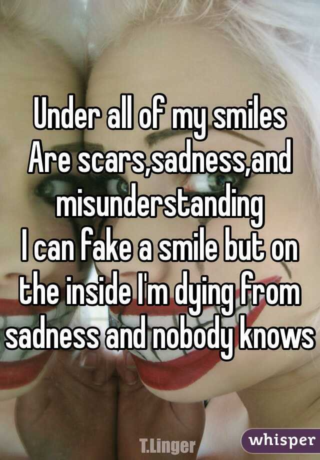 Under all of my smiles Are scars,sadness,and misunderstanding I can fake a smile but on the inside I'm dying from sadness and nobody knows