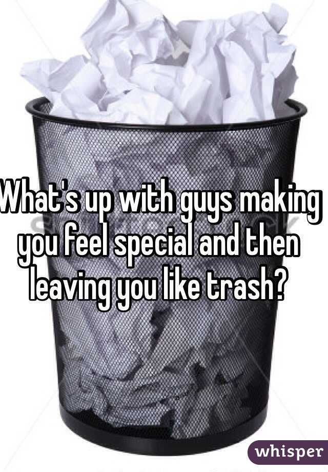 What's up with guys making you feel special and then leaving you like trash?