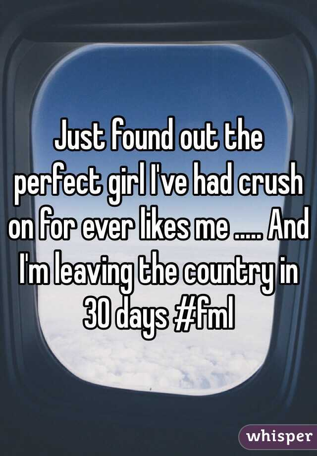 Just found out the perfect girl I've had crush on for ever likes me ..... And I'm leaving the country in 30 days #fml