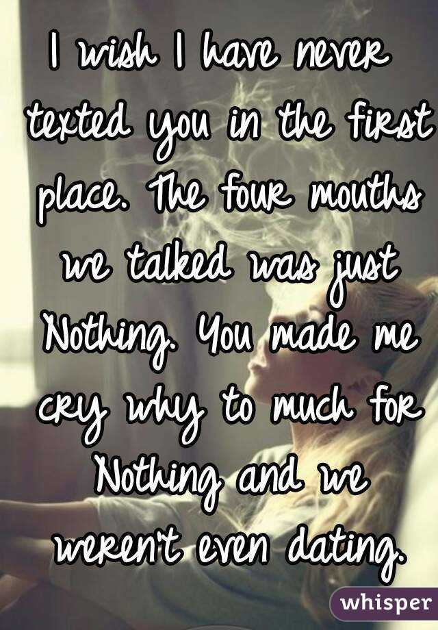 I wish I have never texted you in the first place. The four mouths we talked was just Nothing. You made me cry why to much for Nothing and we weren't even dating.