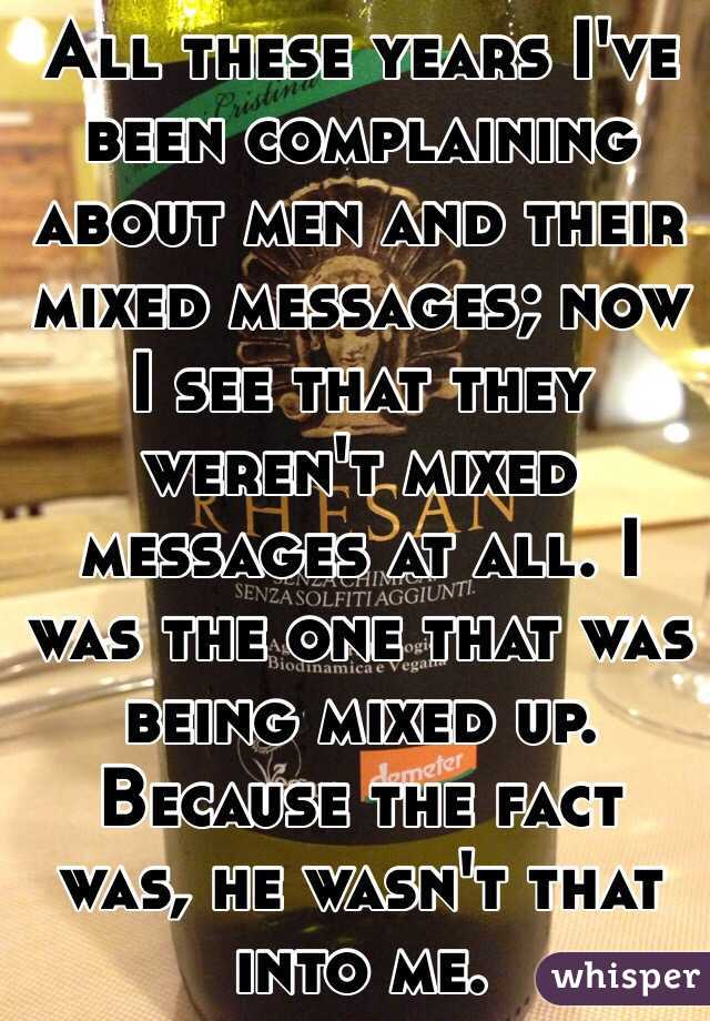 All these years I've been complaining about men and their mixed messages; now I see that they weren't mixed messages at all. I was the one that was being mixed up. Because the fact was, he wasn't that into me.