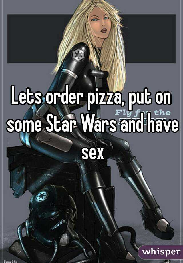 Lets order pizza, put on some Star Wars and have sex