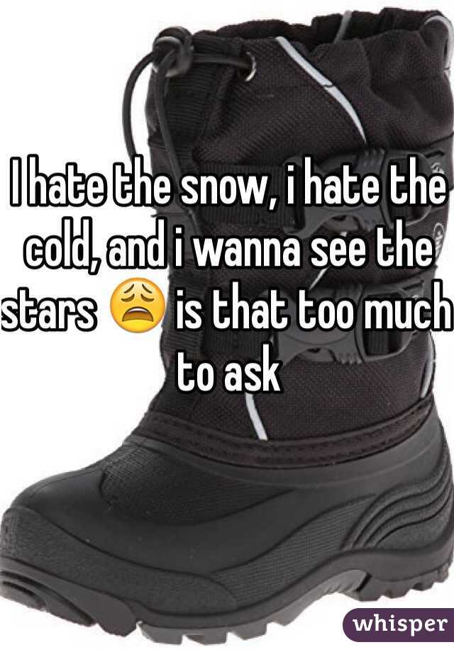 I hate the snow, i hate the cold, and i wanna see the stars 😩 is that too much to ask