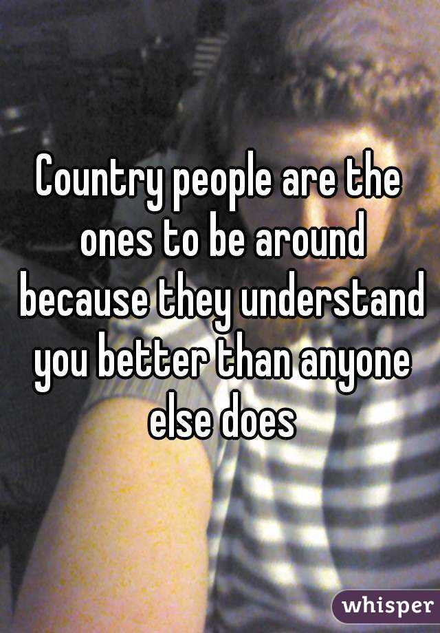 Country people are the ones to be around because they understand you better than anyone else does