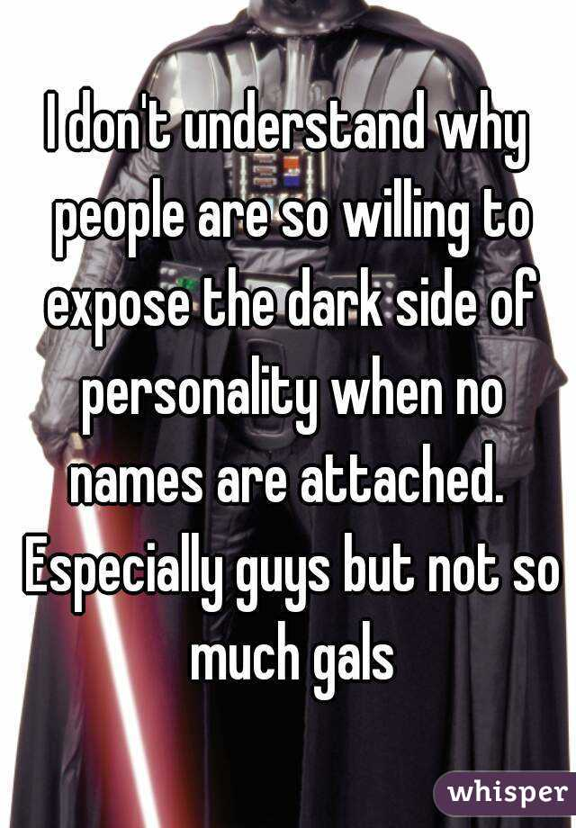 I don't understand why people are so willing to expose the dark side of personality when no names are attached.  Especially guys but not so much gals