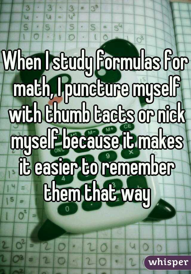 When I study formulas for math, I puncture myself with thumb tacts or nick myself because it makes it easier to remember them that way