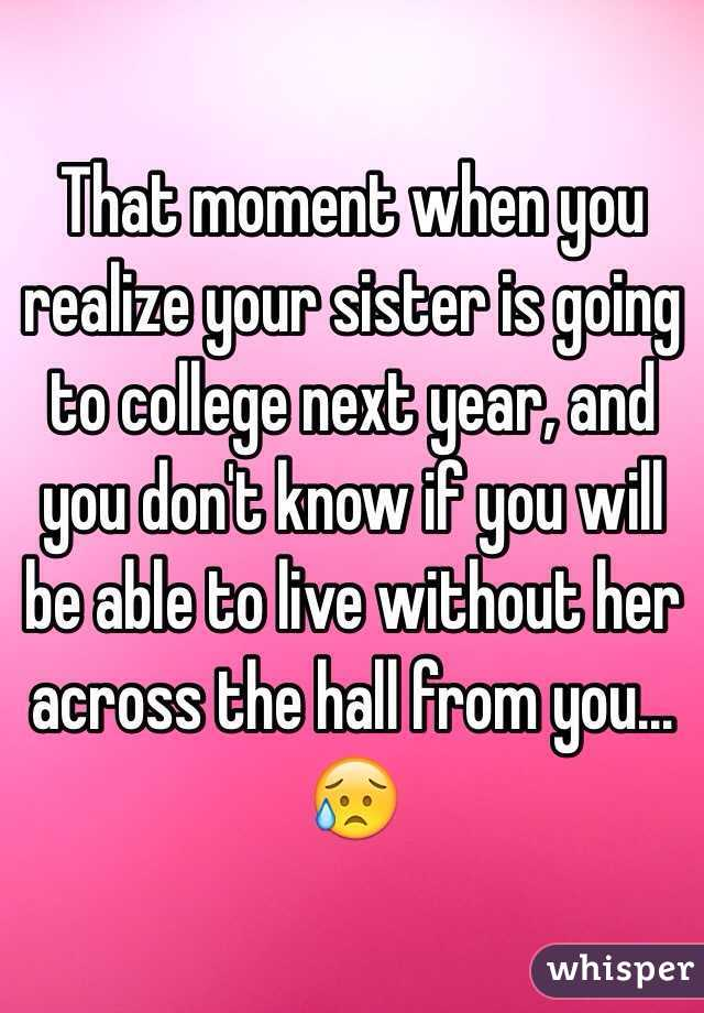 That moment when you realize your sister is going to college next year, and you don't know if you will be able to live without her across the hall from you…😥