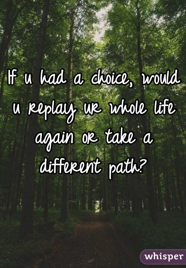If u had a choice, would u replay ur whole life again or take a different path?