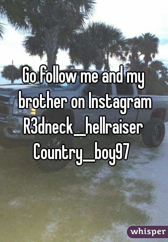 Go follow me and my brother on Instagram R3dneck__hellraiser Country__boy97
