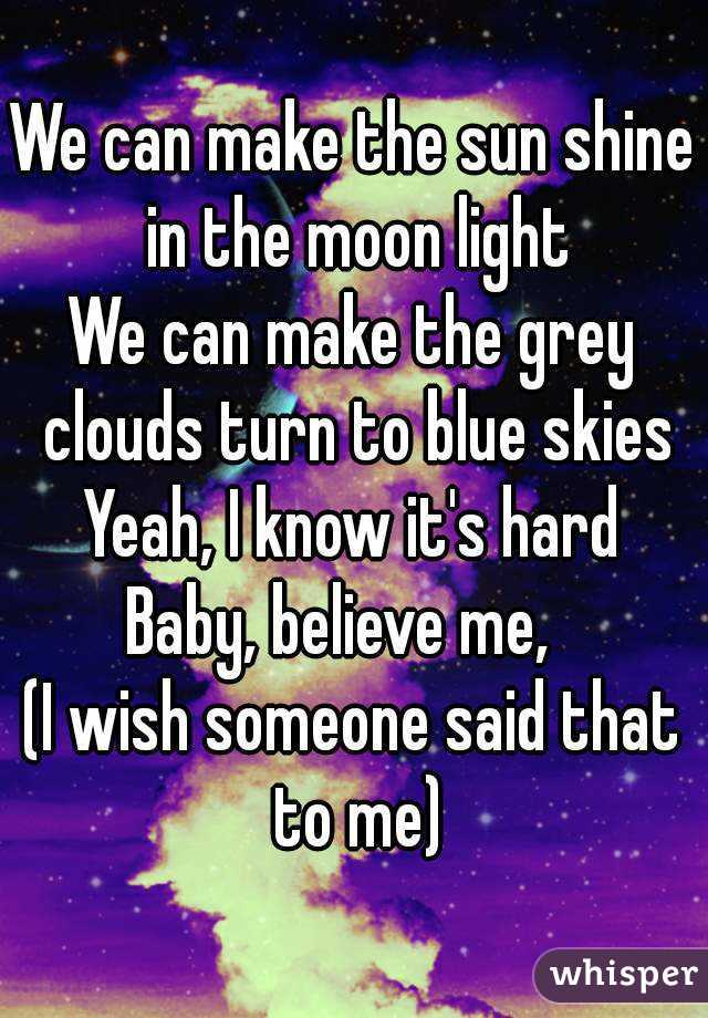 We can make the sun shine in the moon light We can make the grey clouds turn to blue skies Yeah, I know it's hard Baby, believe me,   (I wish someone said that to me)
