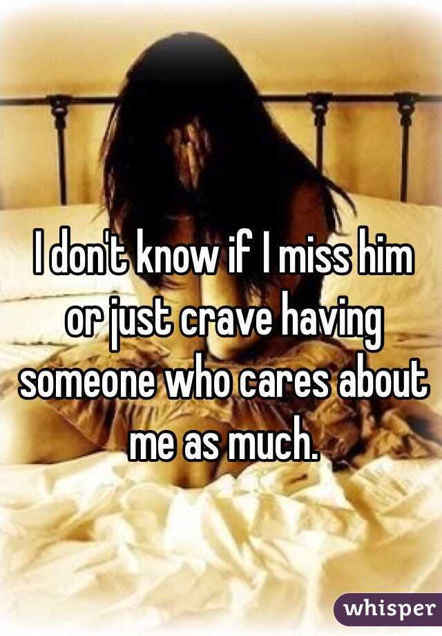 I don't know if I miss him or just crave having someone who cares about me as much.