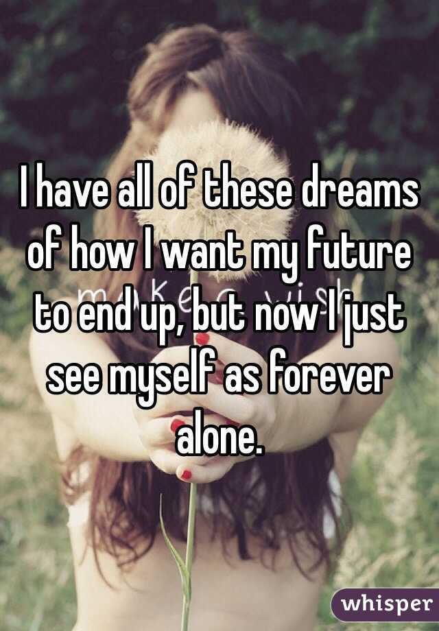 I have all of these dreams of how I want my future to end up, but now I just see myself as forever alone.