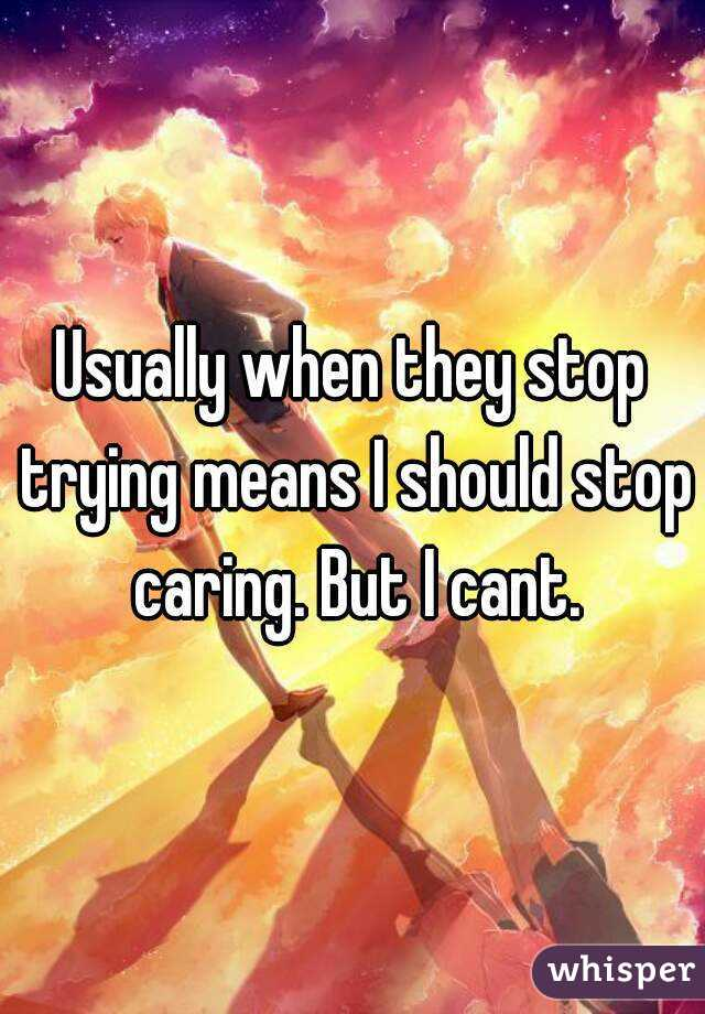Usually when they stop trying means I should stop caring. But I cant.