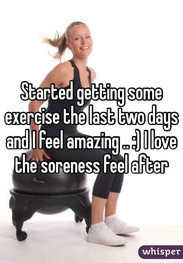 Started getting some exercise the last two days and I feel amazing .. :) I love the soreness feel after