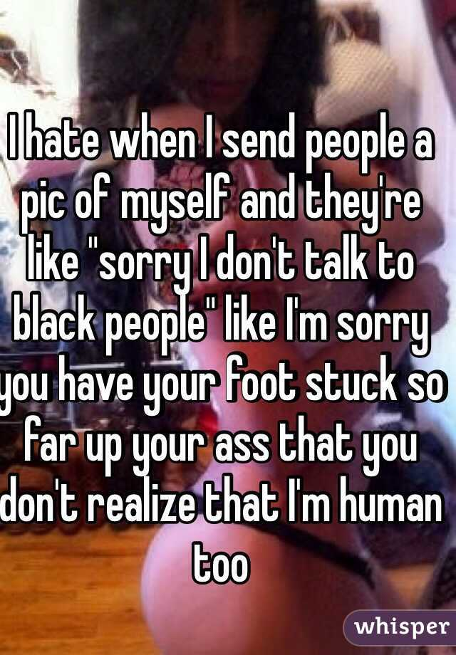 """I hate when I send people a pic of myself and they're like """"sorry I don't talk to black people"""" like I'm sorry you have your foot stuck so far up your ass that you don't realize that I'm human too"""